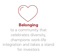 Belonging - to a community that celebrates diversity, champions work-life integration and takes a stand for investors