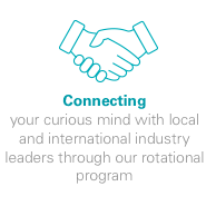 Connecting - your curious mind with local and international industry leaders through our rotational program