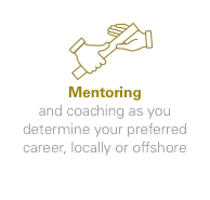 Mentoring - and coaching as you determine your preferred career, locally or offshore