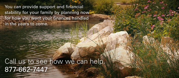 You can provide support and financial stability for your family by planning now for how you want your finances handled in the years to come. Call us to see how we can help. 877-662-7447